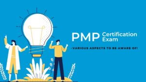 PMP Certification Exam – Various Aspects to be aware of!