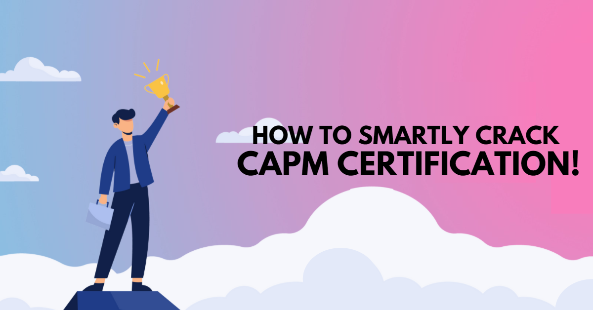 How To Smartly Crack CAPM Certification!
